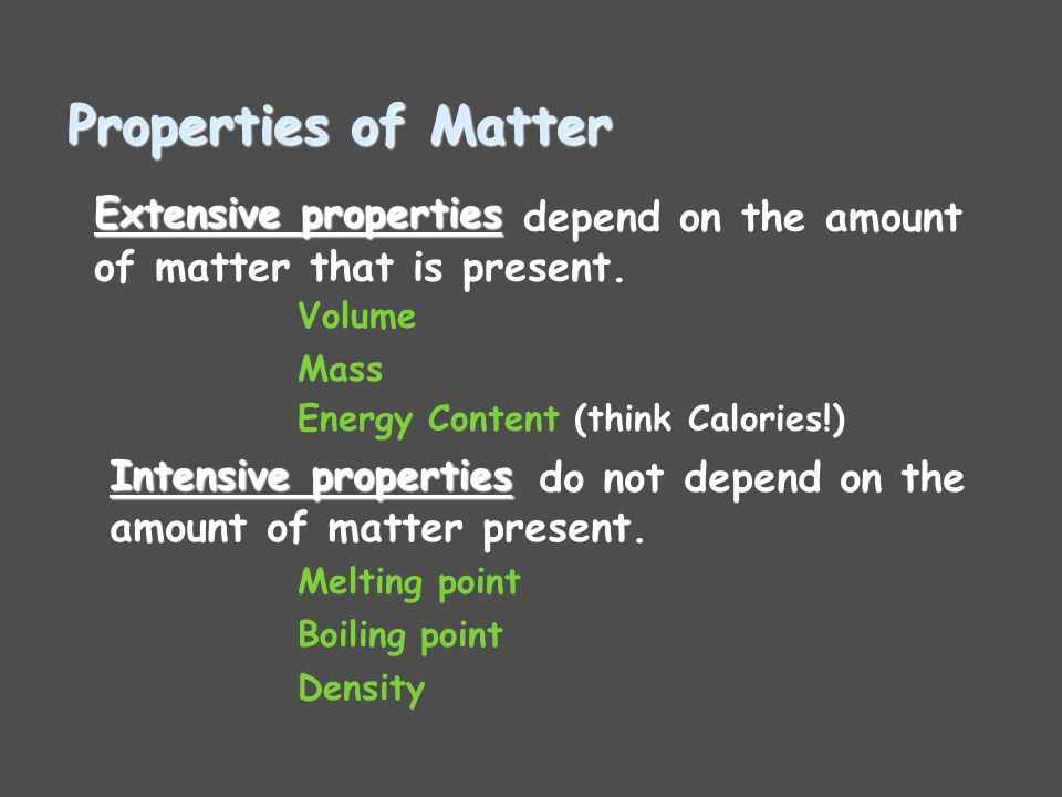 Properties of Matter Extensive properties Intensive properties Volume Mass Energy Content (think Calories!) depend on the amount of matter that is present.