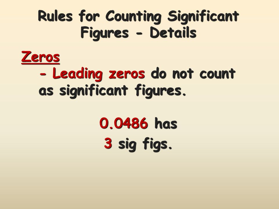 Rules for Counting Significant Figures - Details Zeros -Leading zeros do not count as significant figures.