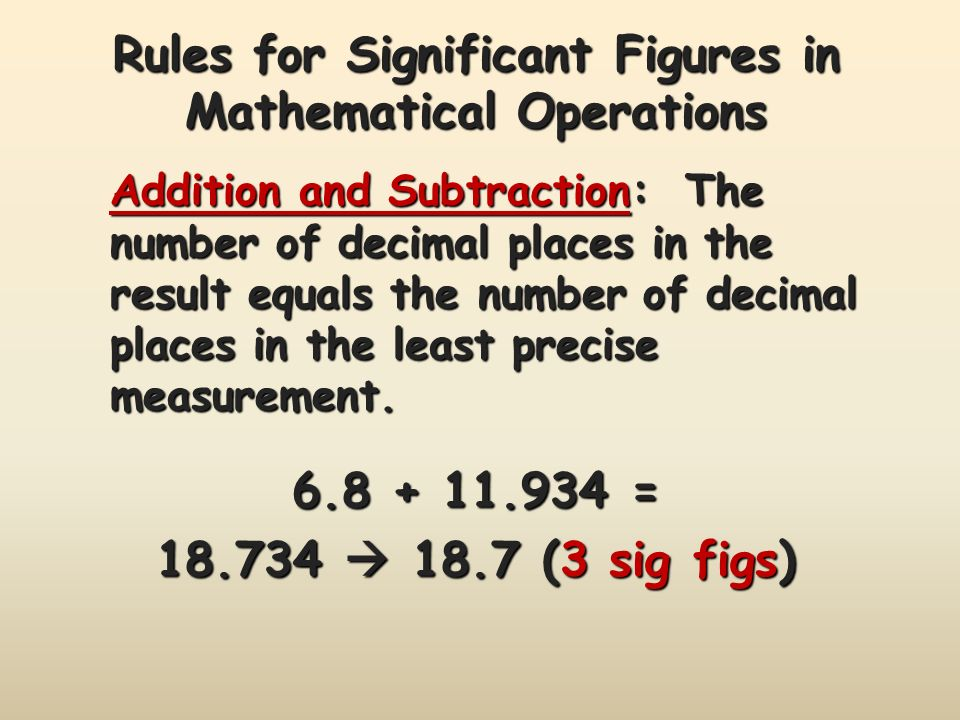 Rules for Significant Figures in Mathematical Operations Addition and Subtraction: The number of decimal places in the result equals the number of decimal places in the least precise measurement.