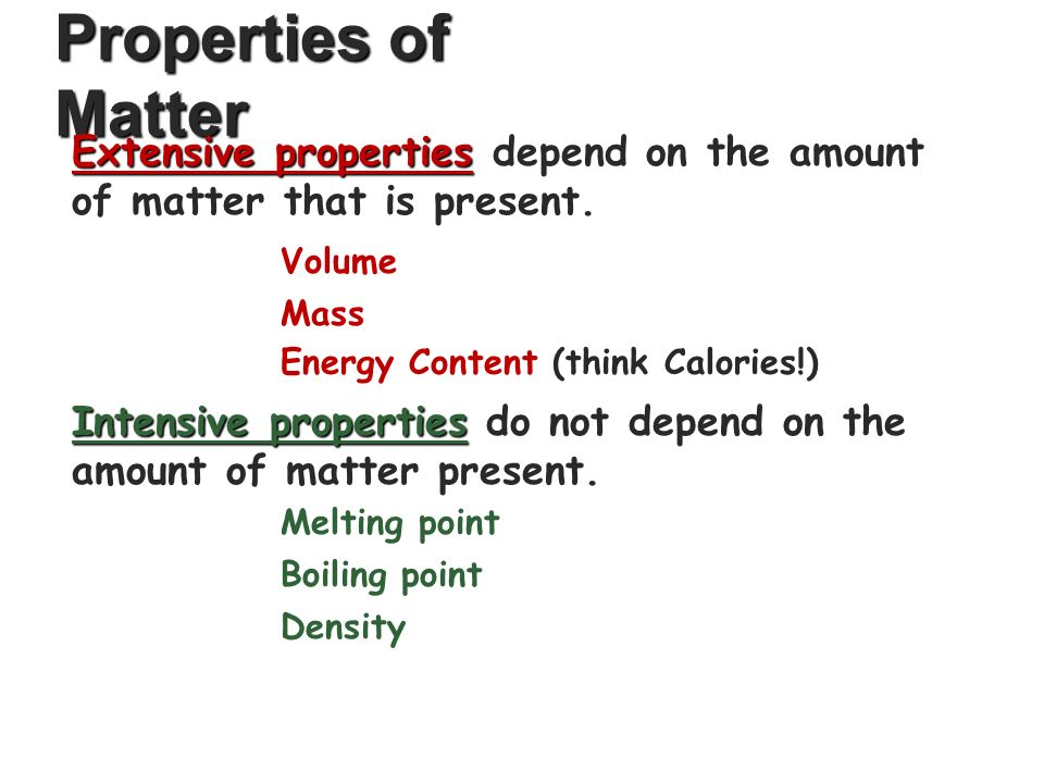 Properties of Matter Volume Mass Energy Content (think Calories!) Extensive properties Extensive properties depend on the amount of matter that is present.