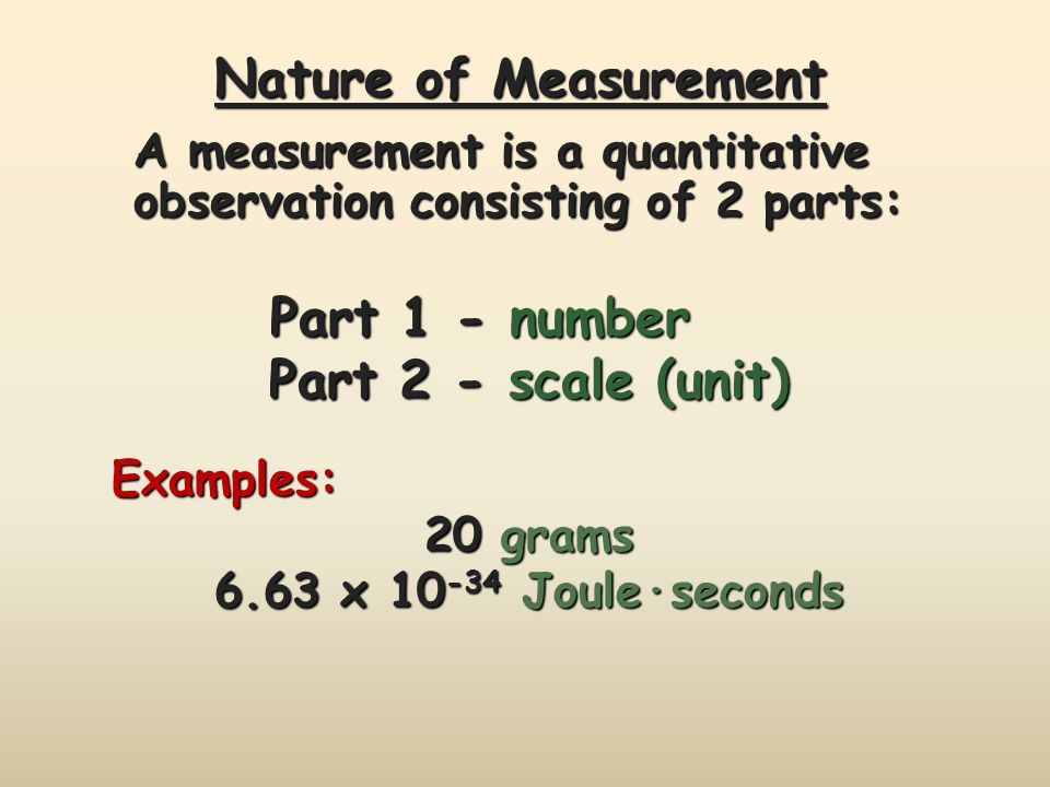 Nature of Measurement Part 1 - number Part 1 - number Part 2 - scale (unit) Examples: 20 grams 6.63 x Joule·seconds A measurement is a quantitative observation consisting of 2 parts: