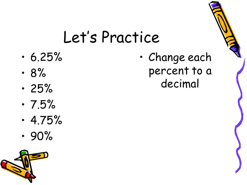 Let's Practice 6.25% 8% 25% 7.5% 4.75% 90% Change each percent to a decimal