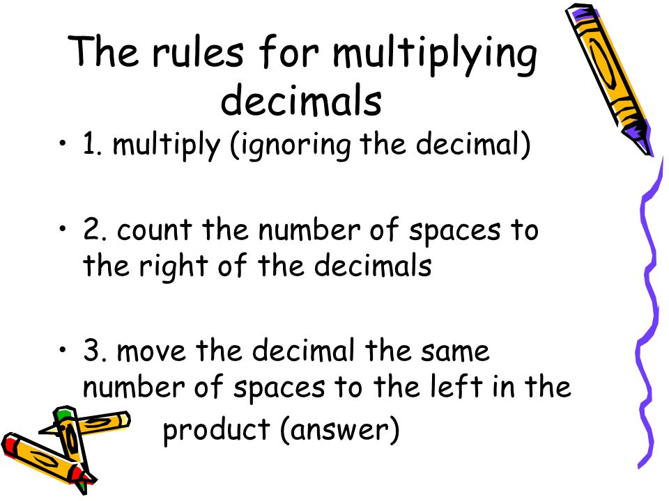 The rules for multiplying decimals 1. multiply (ignoring the decimal) 2.