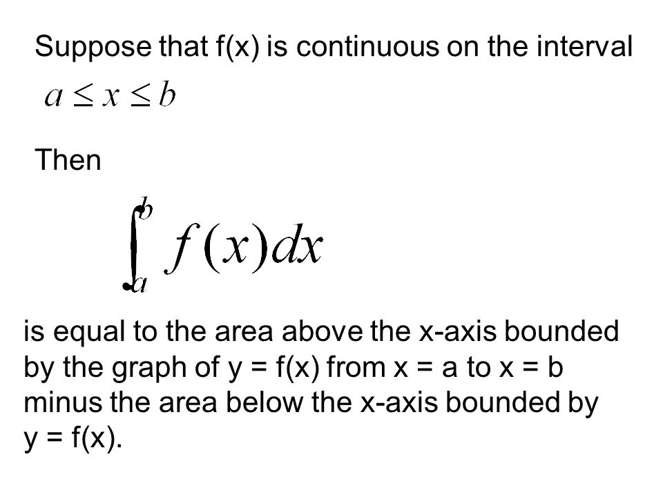 Suppose that f(x) is continuous on the interval Then is equal to the area above the x-axis bounded by the graph of y = f(x) from x = a to x = b minus the area below the x-axis bounded by y = f(x).