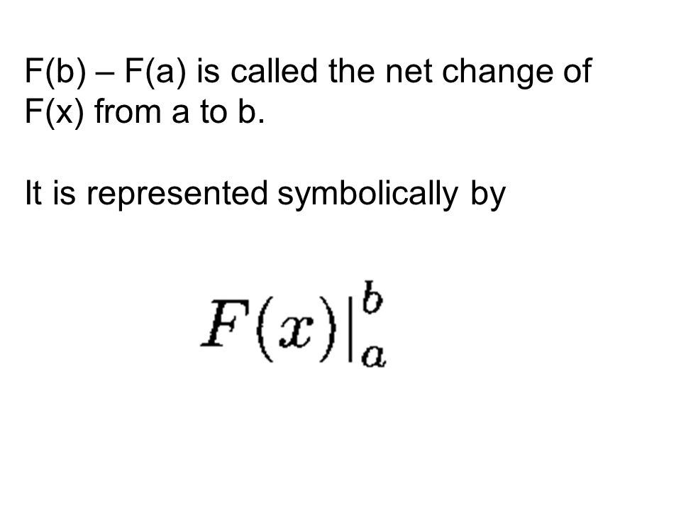 F(b) – F(a) is called the net change of F(x) from a to b. It is represented symbolically by