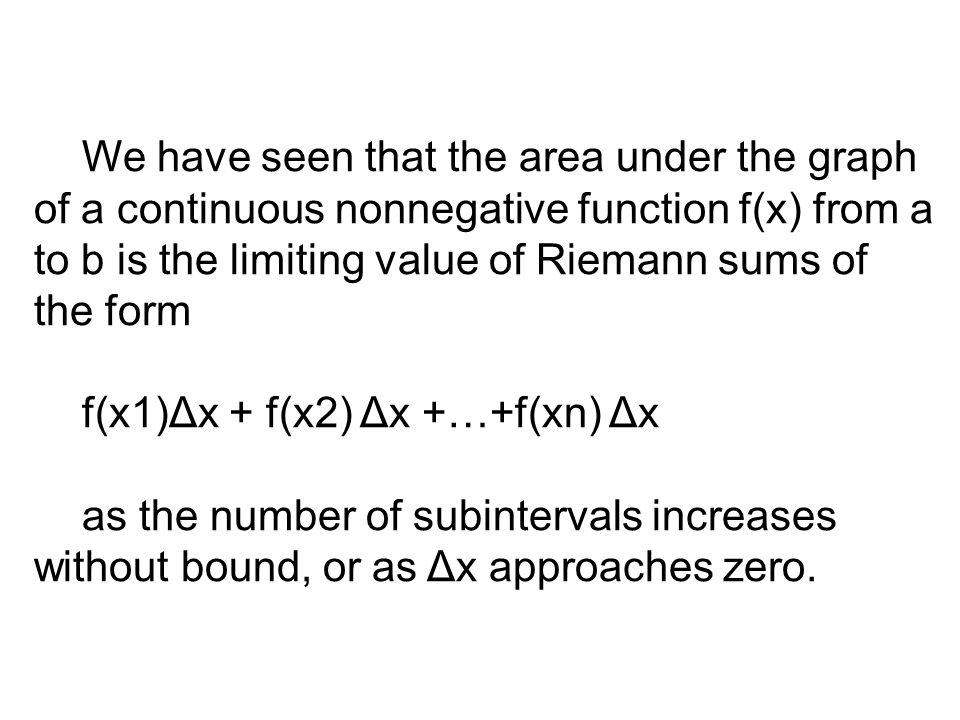 We have seen that the area under the graph of a continuous nonnegative function f(x) from a to b is the limiting value of Riemann sums of the form f(x1)Δx + f(x2) Δx +…+f(xn) Δx as the number of subintervals increases without bound, or as Δx approaches zero.