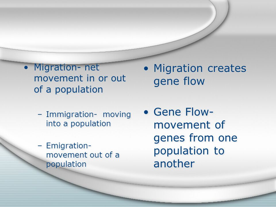 Migration- net movement in or out of a population –Immigration- moving into a population –Emigration- movement out of a population Migration- net movement in or out of a population –Immigration- moving into a population –Emigration- movement out of a population Migration creates gene flow Gene Flow- movement of genes from one population to another