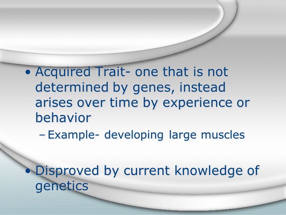 Acquired Trait- one that is not determined by genes, instead arises over time by experience or behavior –Example- developing large muscles Disproved by current knowledge of genetics Acquired Trait- one that is not determined by genes, instead arises over time by experience or behavior –Example- developing large muscles Disproved by current knowledge of genetics