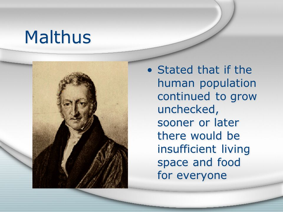 Malthus Stated that if the human population continued to grow unchecked, sooner or later there would be insufficient living space and food for everyone