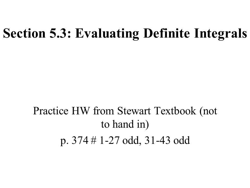 Section 5.3: Evaluating Definite Integrals Practice HW from Stewart Textbook (not to hand in) p.