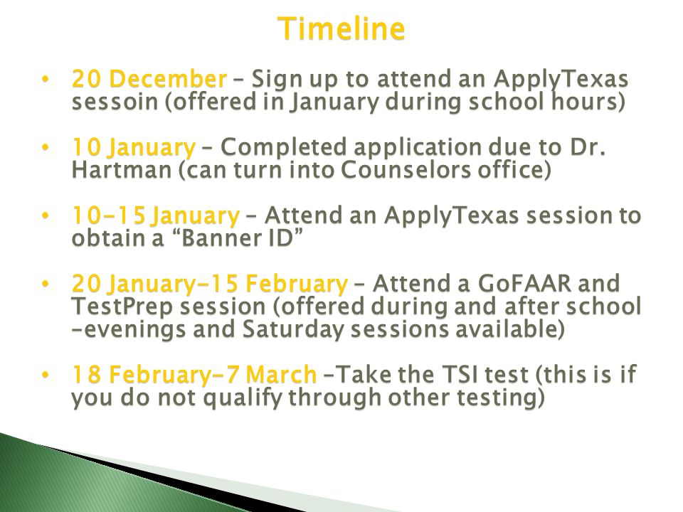 Timeline 20 December – Sign up to attend an ApplyTexas sessoin (offered in January during school hours) 20 December – Sign up to attend an ApplyTexas sessoin (offered in January during school hours) 10 January – Completed application due to Dr.