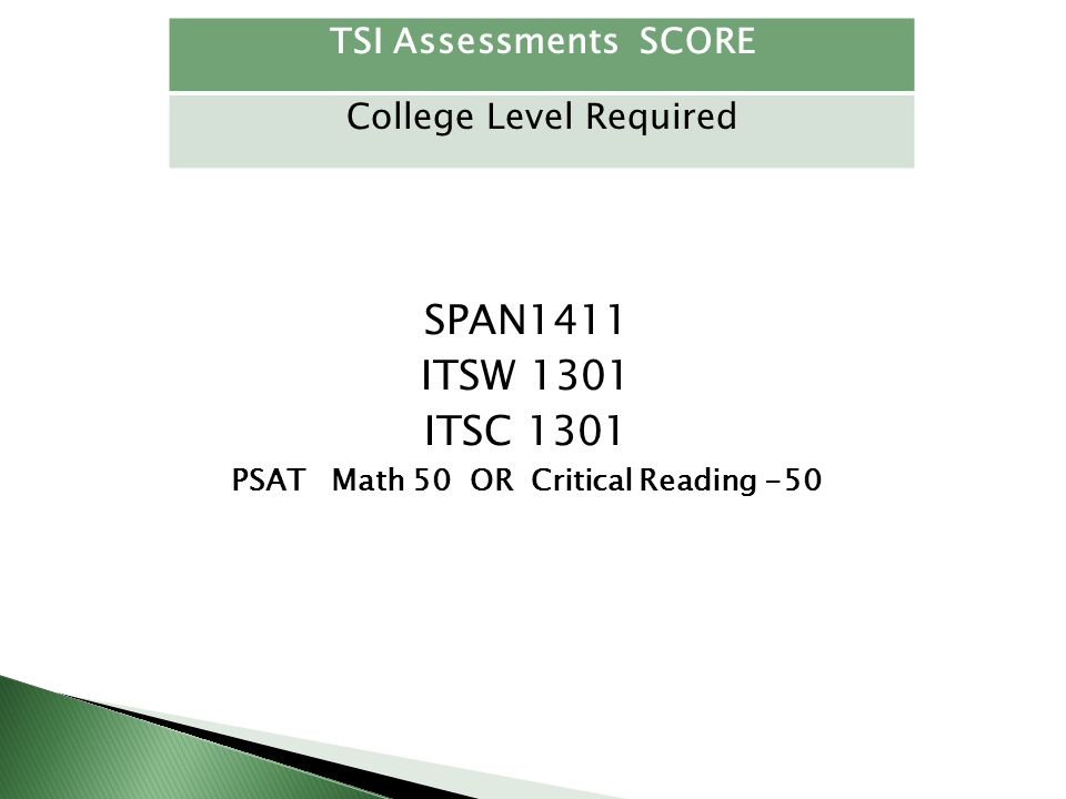 SPAN1411 ITSW 1301 ITSC 1301 PSAT Math 50 OR Critical Reading -50 TSI Assessments SCORE College Level Required