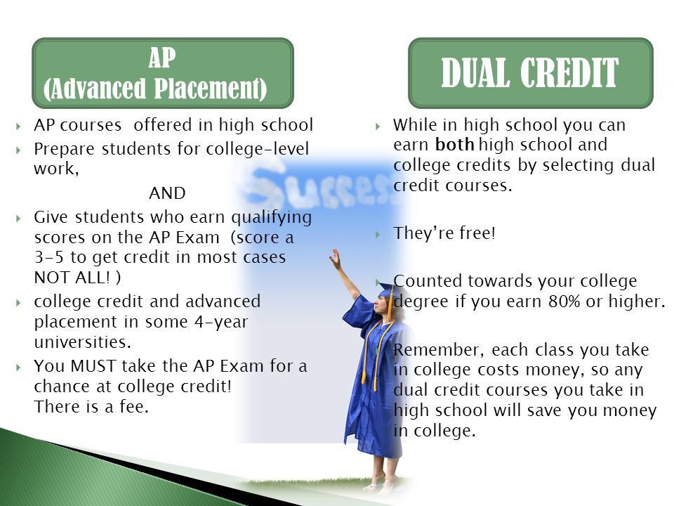 DUAL CREDIT AP (Advanced Placement)  AP courses offered in high school  Prepare students for college-level work, AND  Give students who earn qualifying scores on the AP Exam (score a 3-5 to get credit in most cases NOT ALL.