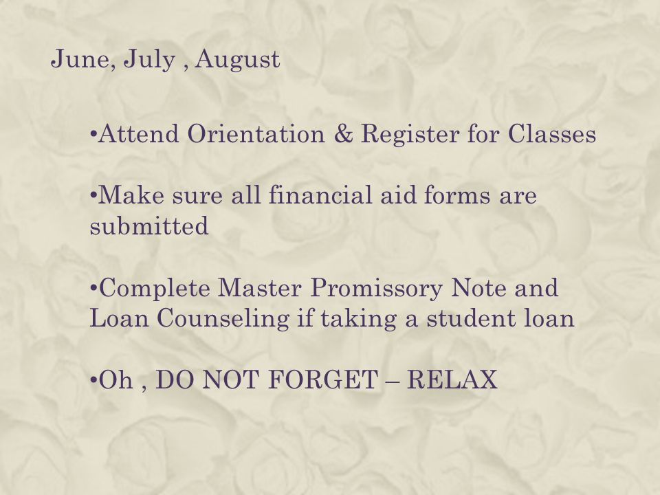 June, July, August Attend Orientation & Register for Classes Make sure all financial aid forms are submitted Complete Master Promissory Note and Loan Counseling if taking a student loan Oh, DO NOT FORGET – RELAX