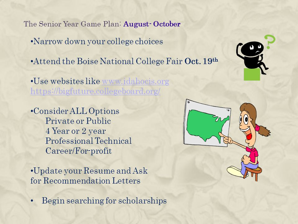 The Senior Year Game Plan: August- October Narrow down your college choices Attend the Boise National College Fair Oct.