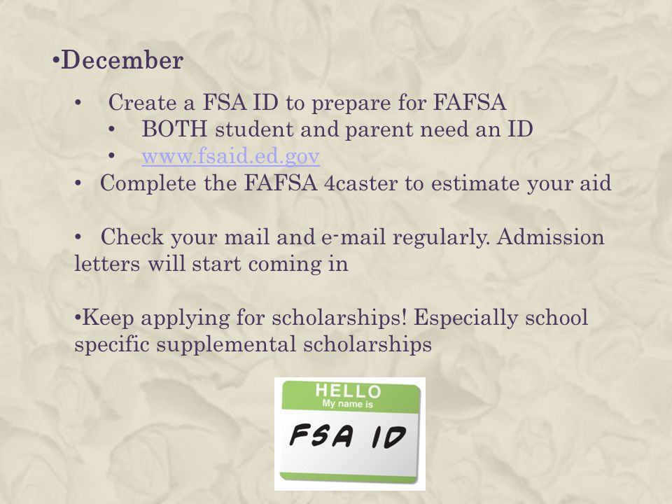 December Create a FSA ID to prepare for FAFSA BOTH student and parent need an ID   Complete the FAFSA 4caster to estimate your aid Check your mail and  regularly.