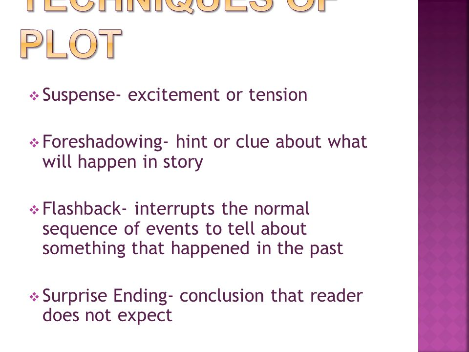  Suspense- excitement or tension  Foreshadowing- hint or clue about what will happen in story  Flashback- interrupts the normal sequence of events to tell about something that happened in the past  Surprise Ending- conclusion that reader does not expect