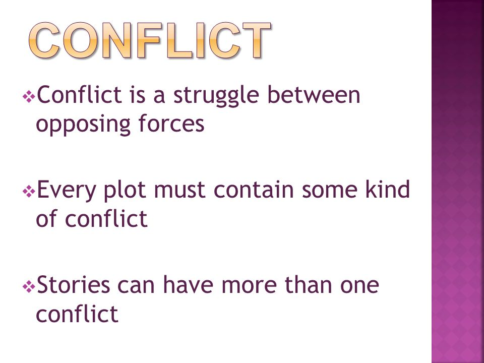  Conflict is a struggle between opposing forces  Every plot must contain some kind of conflict  Stories can have more than one conflict