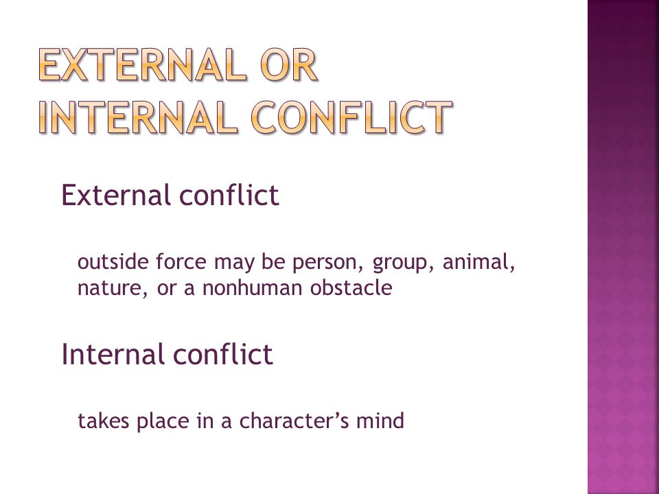External conflict outside force may be person, group, animal, nature, or a nonhuman obstacle Internal conflict takes place in a character's mind