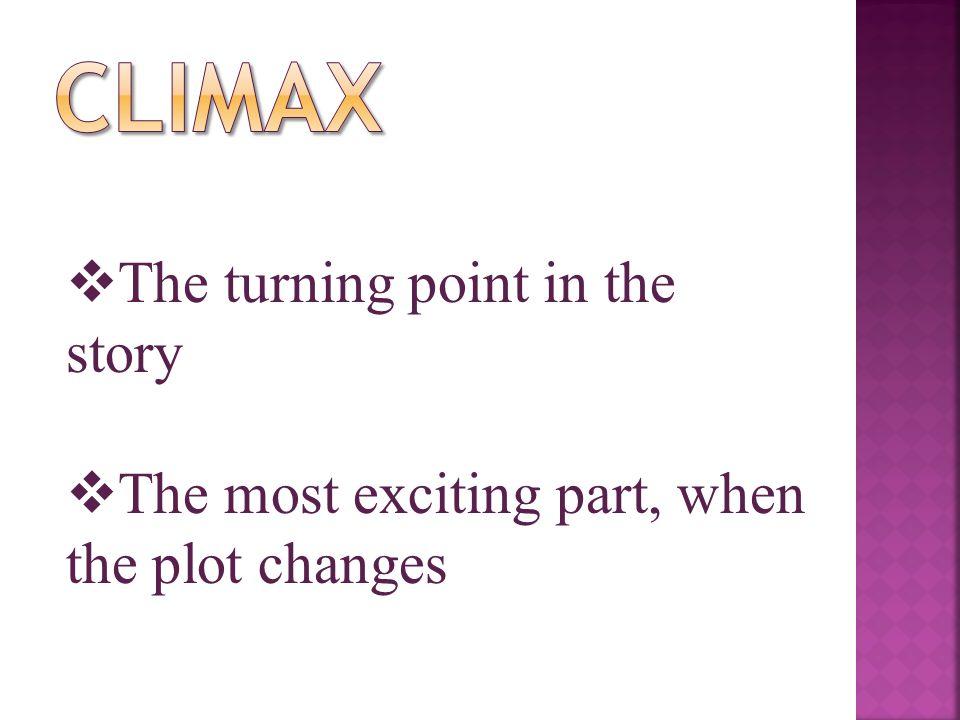  The turning point in the story  The most exciting part, when the plot changes