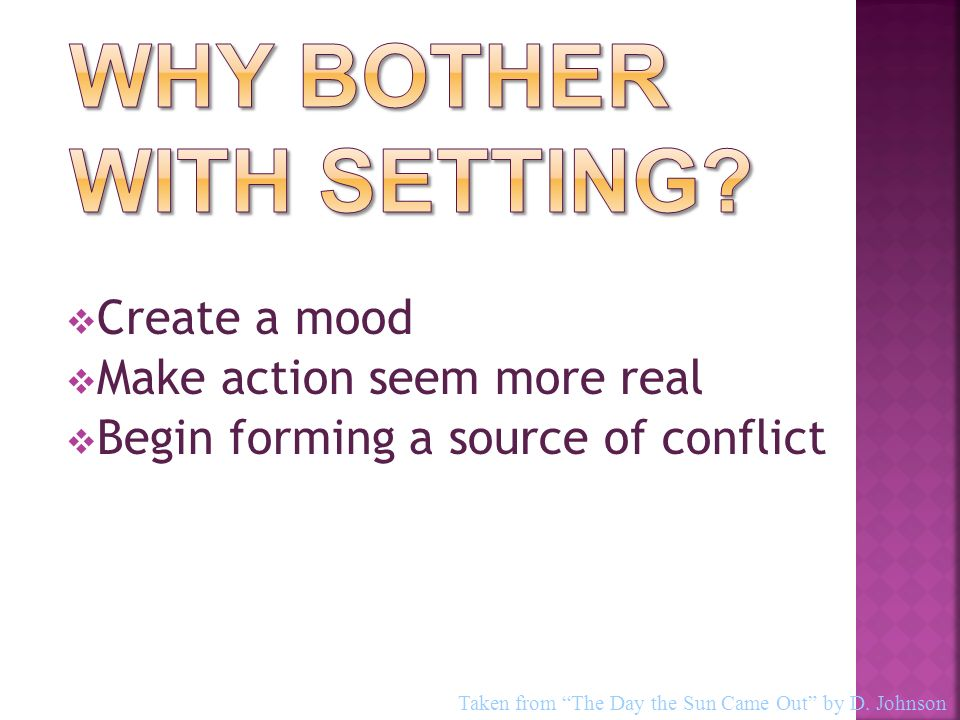  Create a mood  Make action seem more real  Begin forming a source of conflict Taken from The Day the Sun Came Out by D.