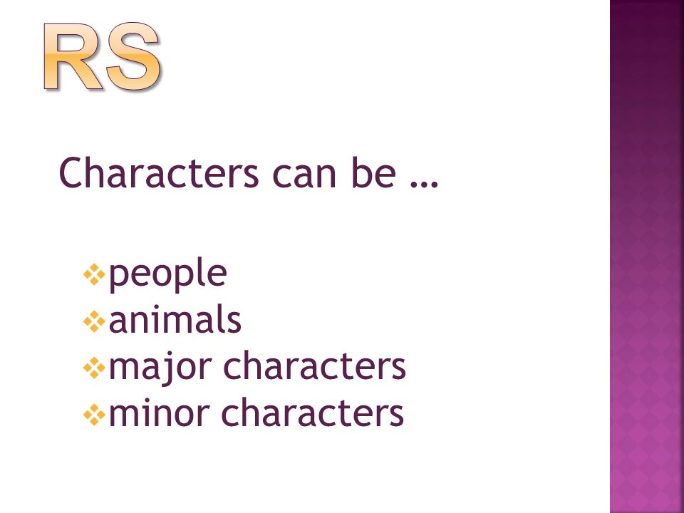 Characters can be …  people  animals  major characters  minor characters