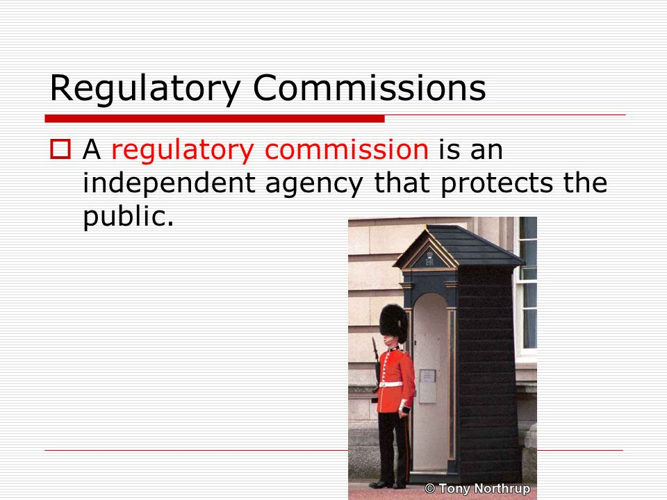Regulatory Commissions  A regulatory commission is an independent agency that protects the public.