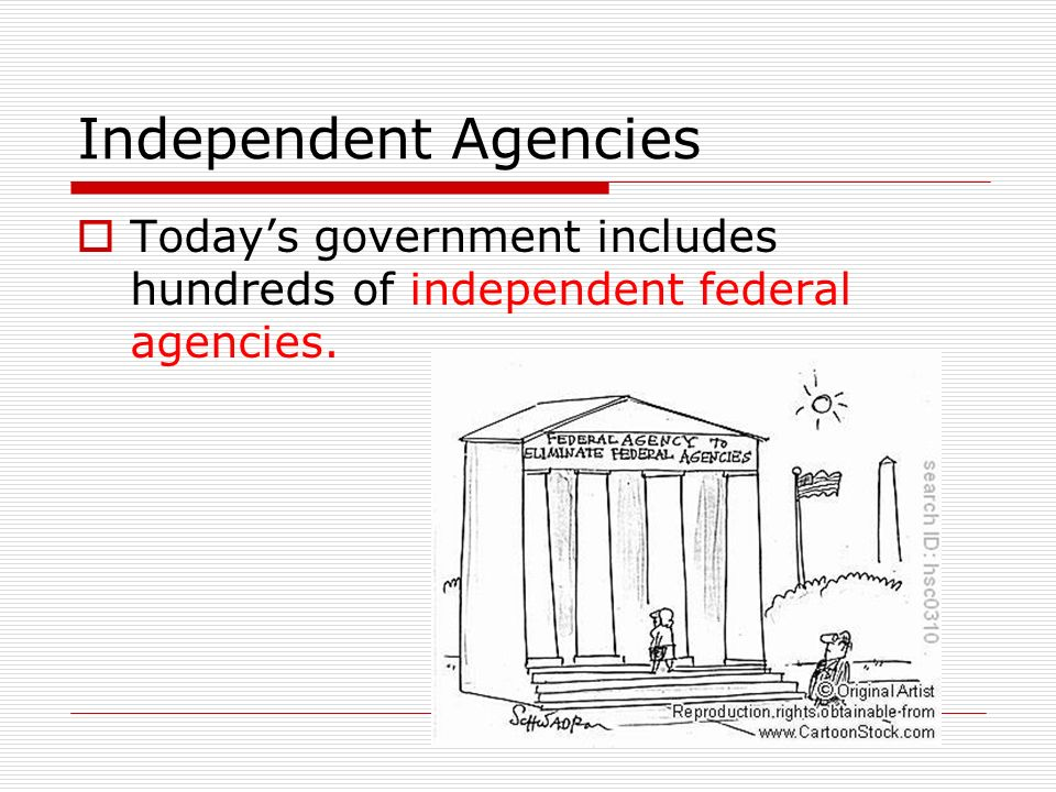 Independent Agencies  Today's government includes hundreds of independent federal agencies.