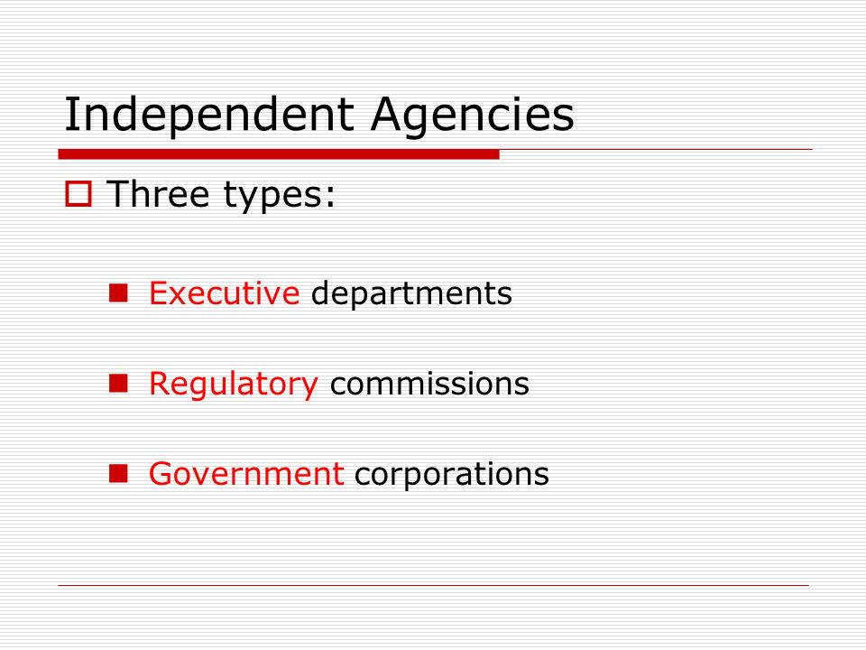 Independent Agencies  Three types: Executive departments Regulatory commissions Government corporations