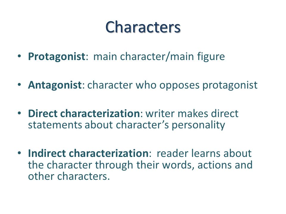 Characters Protagonist: main character/main figure Antagonist: character who opposes protagonist Direct characterization: writer makes direct statements about character's personality Indirect characterization: reader learns about the character through their words, actions and other characters.