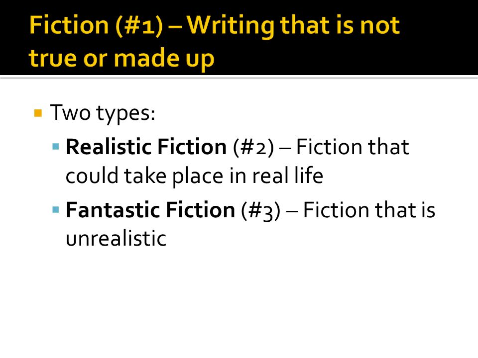  Two types:  Realistic Fiction (#2) – Fiction that could take place in real life  Fantastic Fiction (#3) – Fiction that is unrealistic
