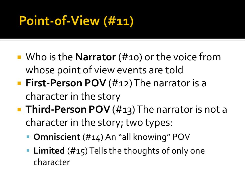  Who is the Narrator (#10) or the voice from whose point of view events are told  First-Person POV (#12) The narrator is a character in the story  Third-Person POV (#13) The narrator is not a character in the story; two types:  Omniscient (#14) An all knowing POV  Limited (#15) Tells the thoughts of only one character