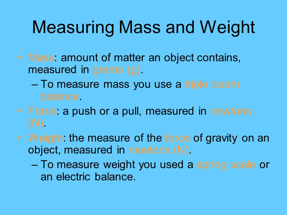 Measuring Mass and Weight Mass: amount of matter an object contains, measured in grams (g).