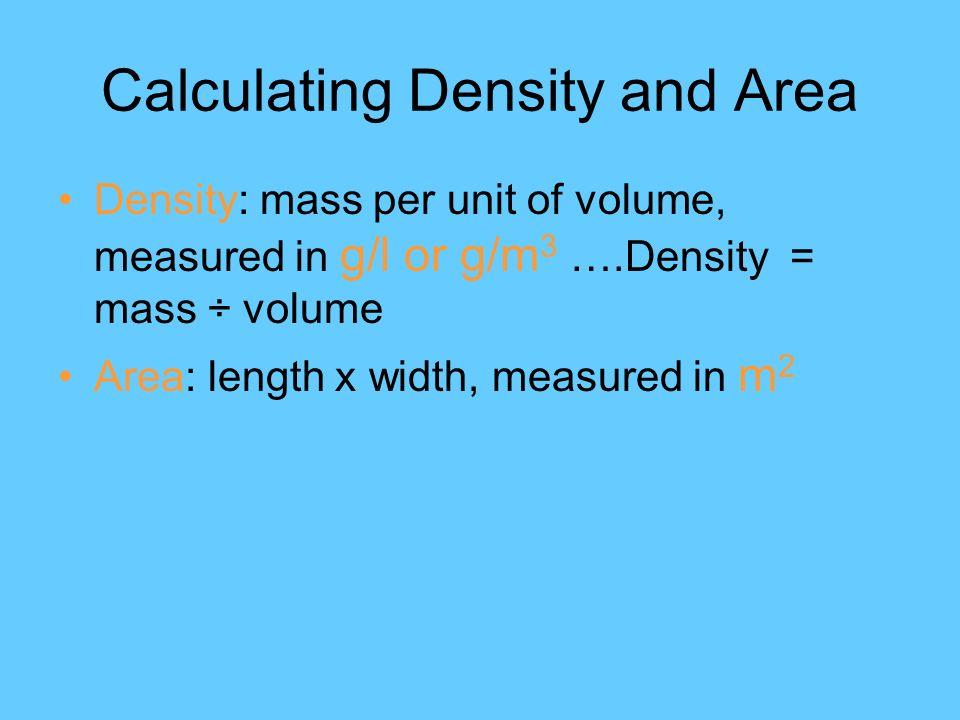 Calculating Density and Area Density: mass per unit of volume, measured in g/l or g/m 3 ….Density = mass ÷ volume Area: length x width, measured in m 2