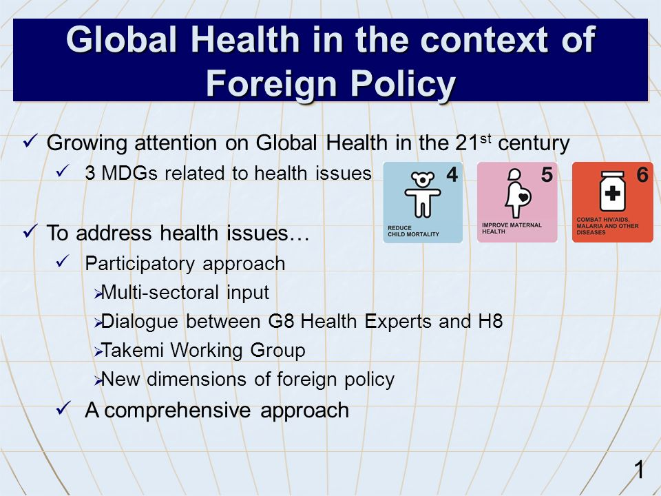 1 Global Health in the context of Foreign Policy Growing attention on Global Health in the 21 st century 3 MDGs related to health issues To address health issues… Participatory approach  Multi-sectoral input  Dialogue between G8 Health Experts and H8  Takemi Working Group  New dimensions of foreign policy A comprehensive approach