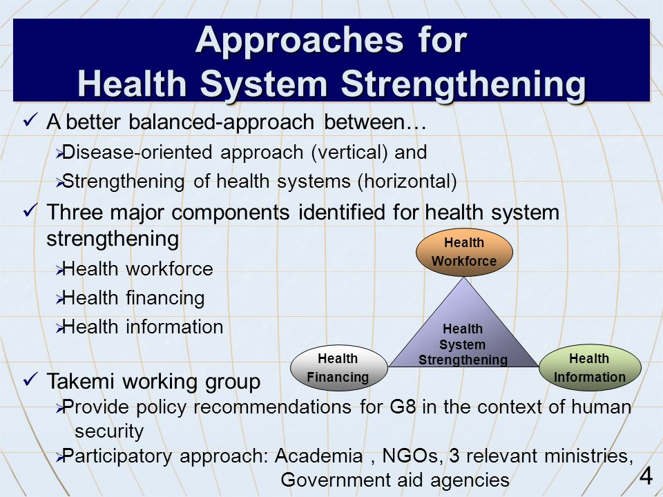 A better balanced-approach between…  Disease-oriented approach (vertical) and  Strengthening of health systems (horizontal) Three major components identified for health system strengthening  Health workforce  Health financing  Health information Takemi working group  Provide policy recommendations for G8 in the context of human security  Participatory approach: Academia, NGOs, 3 relevant ministries, Government aid agencies 4 Approaches for Health System Strengthening Health System Strengthening Health Financing Health Workforce Health Information
