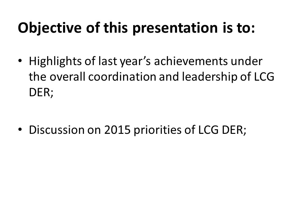 Objective of this presentation is to: Highlights of last year's achievements under the overall coordination and leadership of LCG DER; Discussion on 2015 priorities of LCG DER;