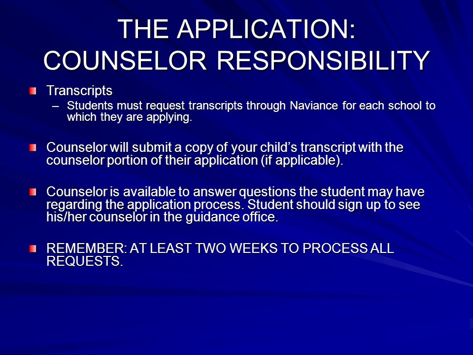 THE APPLICATION: COUNSELOR RESPONSIBILITY Transcripts –Students must request transcripts through Naviance for each school to which they are applying.
