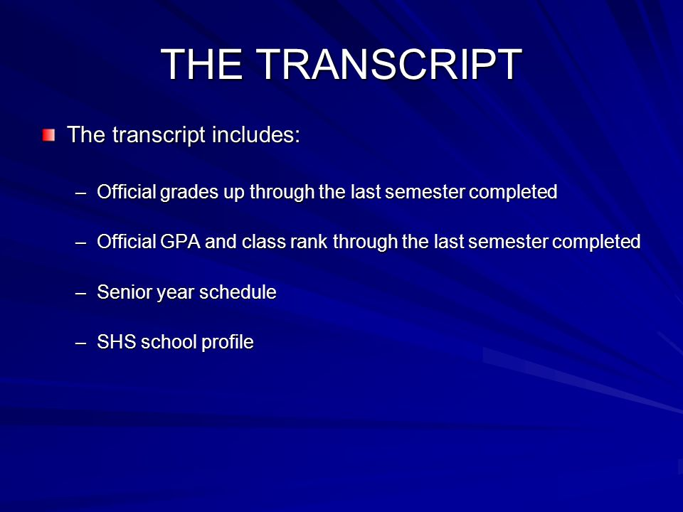 THE TRANSCRIPT The transcript includes: –Official grades up through the last semester completed –Official GPA and class rank through the last semester completed –Senior year schedule –SHS school profile