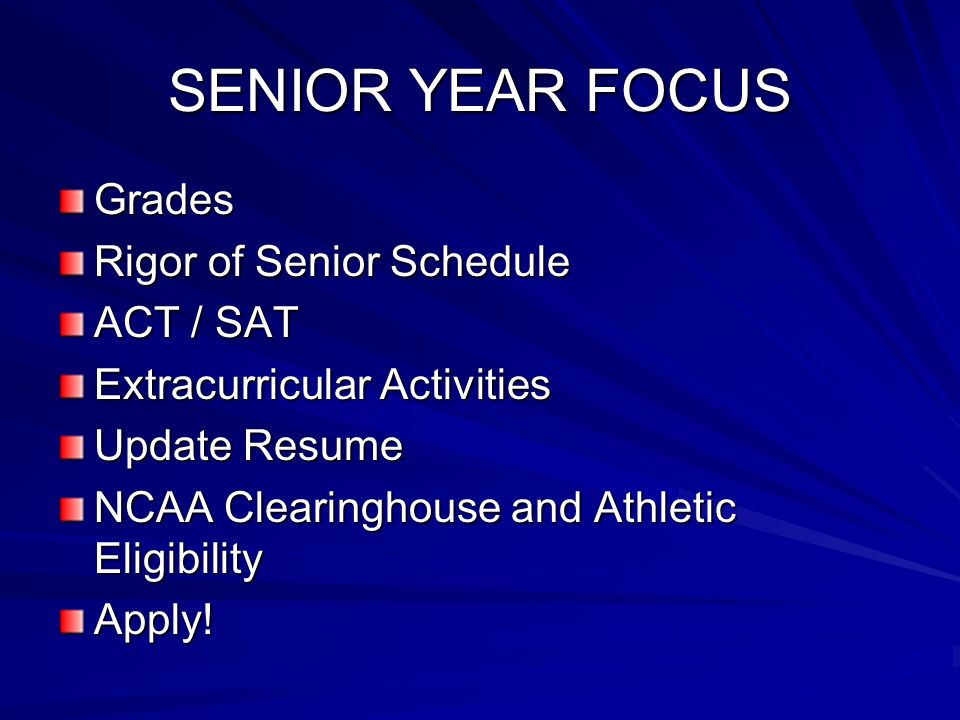 SENIOR YEAR FOCUS Grades Rigor of Senior Schedule ACT / SAT Extracurricular Activities Update Resume NCAA Clearinghouse and Athletic Eligibility Apply!