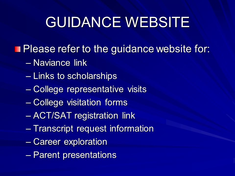 GUIDANCE WEBSITE Please refer to the guidance website for: –Naviance link –Links to scholarships –College representative visits –College visitation forms –ACT/SAT registration link –Transcript request information –Career exploration –Parent presentations