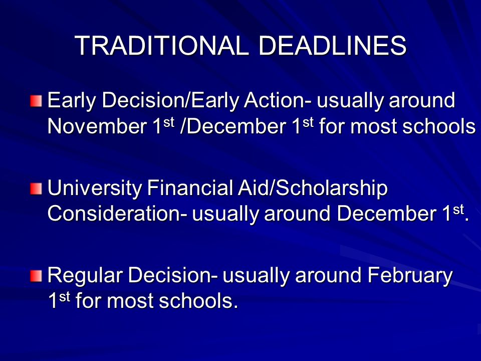 TRADITIONAL DEADLINES Early Decision/Early Action- usually around November 1 st /December 1 st for most schools University Financial Aid/Scholarship Consideration- usually around December 1 st.
