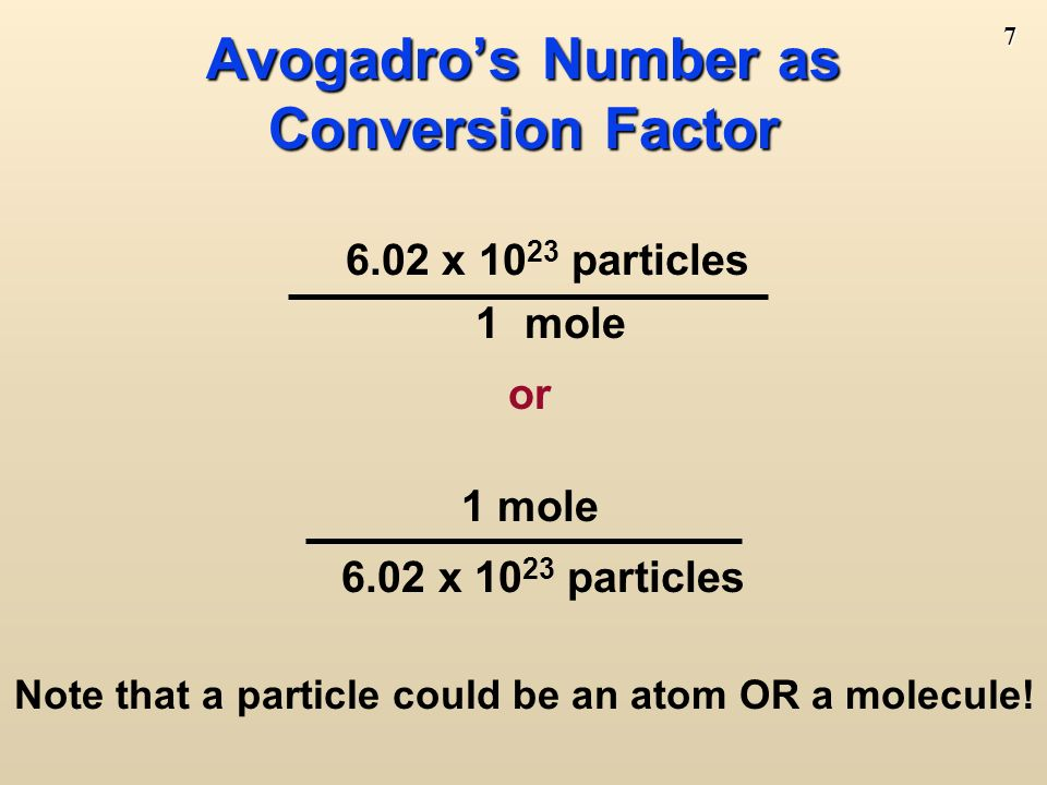 6 = 6.02 x C atoms = 6.02 x H 2 O molecules = 6.02 x NaCl molecules (technically, ionics are compounds not molecules so they are called formula units) 6.02 x Na + ions and 6.02 x Cl – ions A Mole of Particles A Mole of Particles Contains 6.02 x particles 1 mole C 1 mole H 2 O 1 mole NaCl