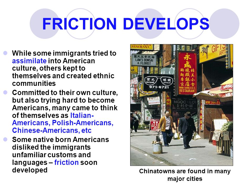 FRICTION DEVELOPS While some immigrants tried to assimilate into American culture, others kept to themselves and created ethnic communities Committed to their own culture, but also trying hard to become Americans, many came to think of themselves as Italian- Americans, Polish-Americans, Chinese-Americans, etc Some native born Americans disliked the immigrants unfamiliar customs and languages – friction soon developed Chinatowns are found in many major cities