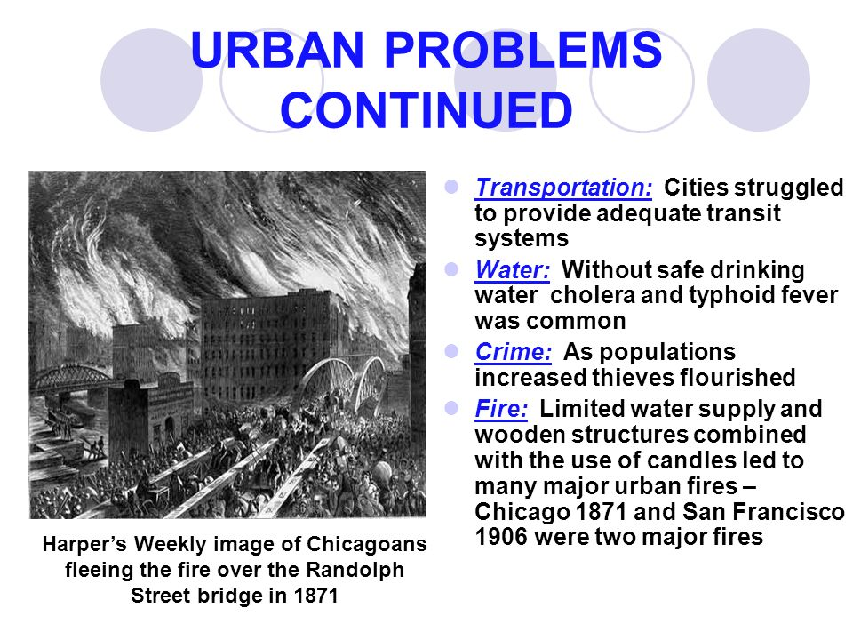 URBAN PROBLEMS CONTINUED Transportation: Cities struggled to provide adequate transit systems Water: Without safe drinking water cholera and typhoid fever was common Crime: As populations increased thieves flourished Fire: Limited water supply and wooden structures combined with the use of candles led to many major urban fires – Chicago 1871 and San Francisco 1906 were two major fires Harper's Weekly image of Chicagoans fleeing the fire over the Randolph Street bridge in 1871