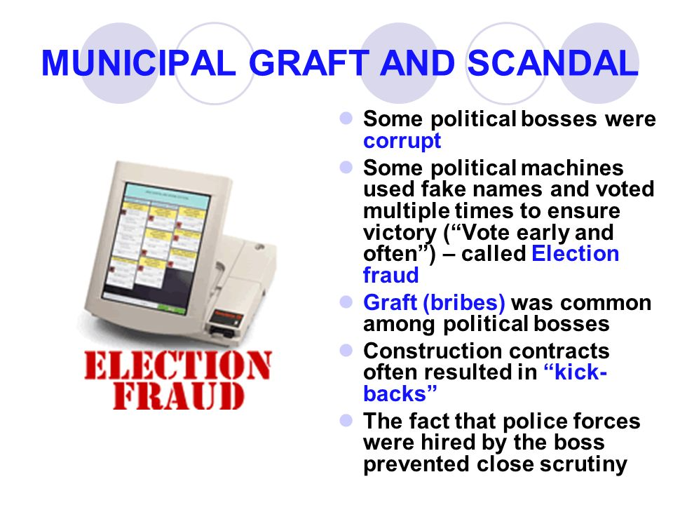 MUNICIPAL GRAFT AND SCANDAL Some political bosses were corrupt Some political machines used fake names and voted multiple times to ensure victory ( Vote early and often ) – called Election fraud Graft (bribes) was common among political bosses Construction contracts often resulted in kick- backs The fact that police forces were hired by the boss prevented close scrutiny