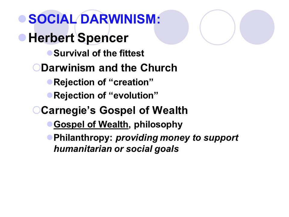 SOCIAL DARWINISM: Herbert Spencer Survival of the fittest  Darwinism and the Church Rejection of creation Rejection of evolution  Carnegie's Gospel of Wealth Gospel of Wealth, philosophy Philanthropy: providing money to support humanitarian or social goals