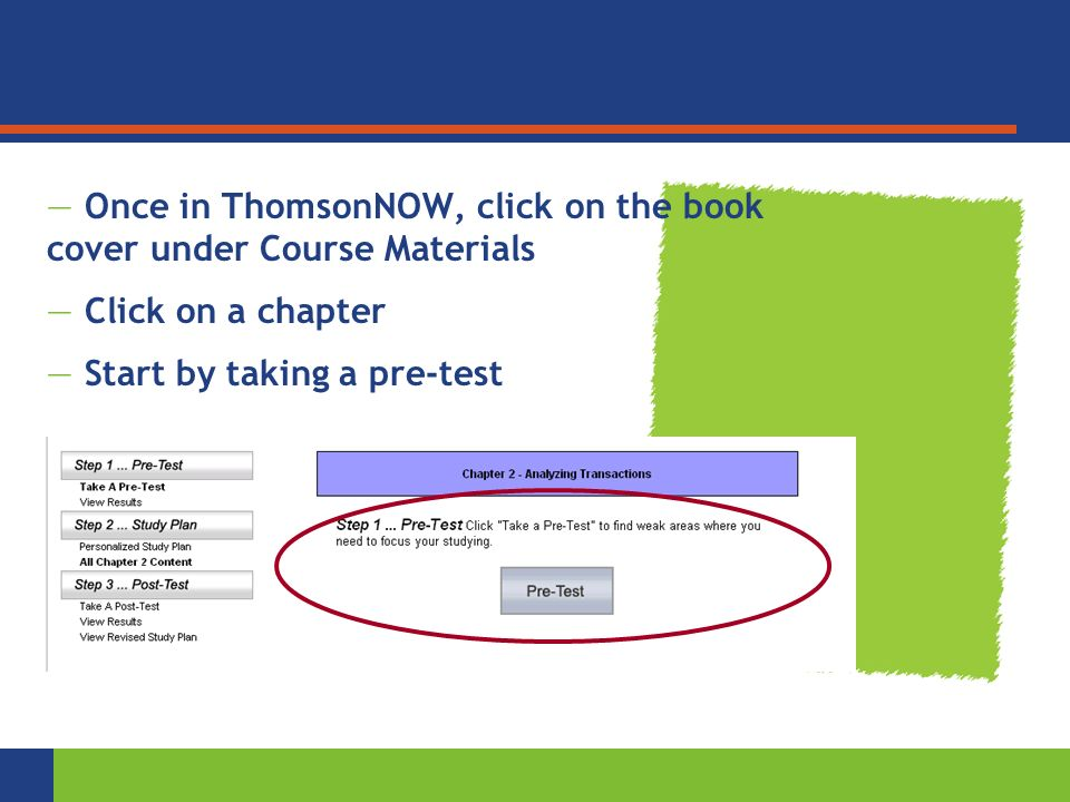 Reinforce with Personalized Study — Once in ThomsonNOW, click on the book cover under Course Materials — Click on a chapter — Start by taking a pre-test