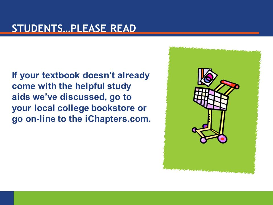 STUDENTS…PLEASE READ If your textbook doesn't already come with the helpful study aids we've discussed, go to your local college bookstore or go on-line to the iChapters.com.