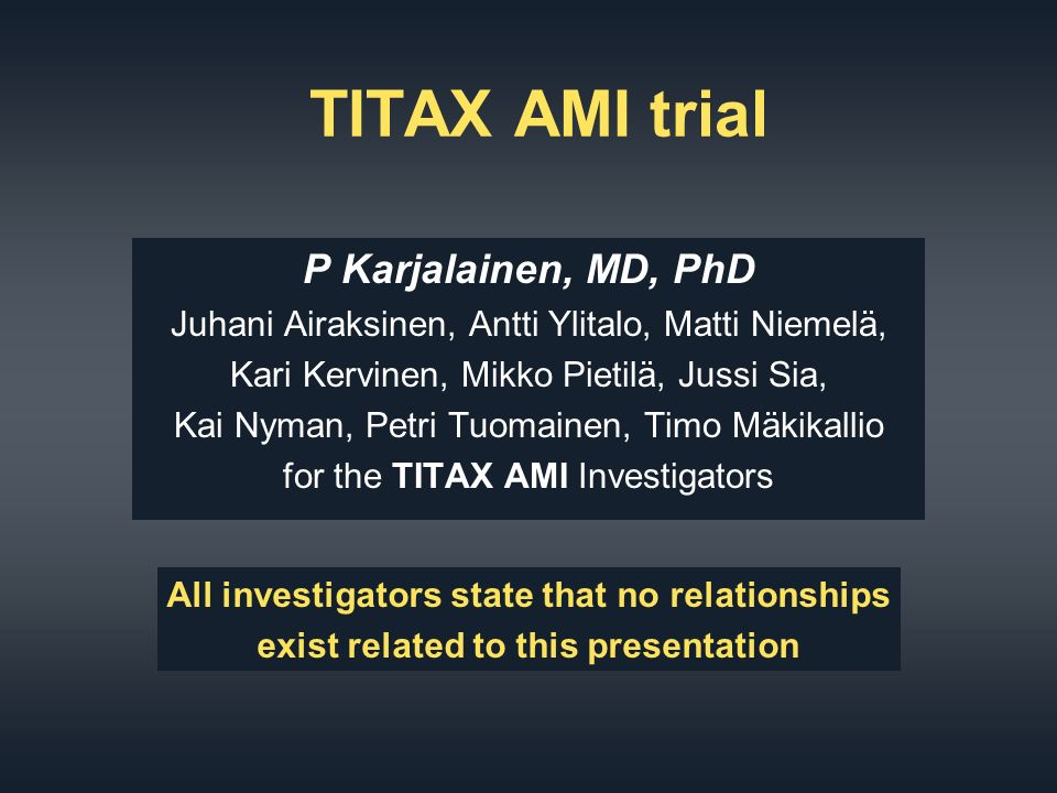 TITAX AMI trial P Karjalainen, MD, PhD Juhani Airaksinen, Antti Ylitalo, Matti Niemelä, Kari Kervinen, Mikko Pietilä, Jussi Sia, Kai Nyman, Petri Tuomainen, Timo Mäkikallio for the TITAX AMI Investigators All investigators state that no relationships exist related to this presentation